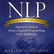 NLP Techniques and Secrets Revealed: Beginners Guide to Neuro Linguistic Programming | [Marlon G. Gooden]