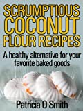 Scrumptious Coconut Flour Recipes: A healthy alternative for your favorite baked goods