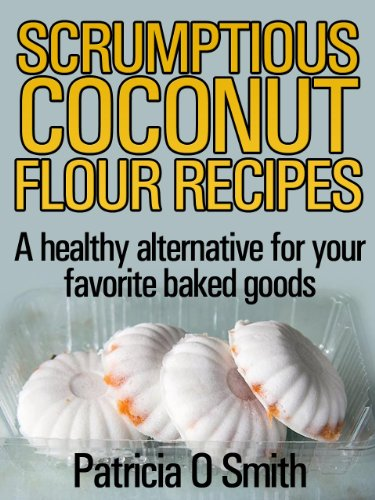 Scrumptious Coconut Flour Recipes: A healthy alternative for your favorite baked goods by Patricia O Smith