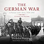 The German War: A Nation Under Arms, 1939-1945; Citizens and Soldiers | Nicholas Stargardt
