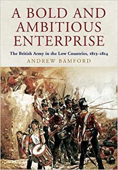 A BOLD AND AMBITIOUS ENTERPRISE: The British Army in the Low Countries, 1813-1814 book