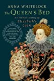 The Queens Bed: An Intimate History of Elizabeths Court