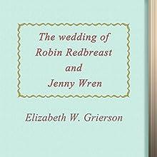 Elizabeth W. Grierson: The Wedding of Robin Redbreast and Jenny Wren (       UNABRIDGED) by Elizabeth Grierson Narrated by Anastasia Bertollo