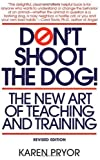 Don't Shoot the Dog! The New Art of Teaching and Training