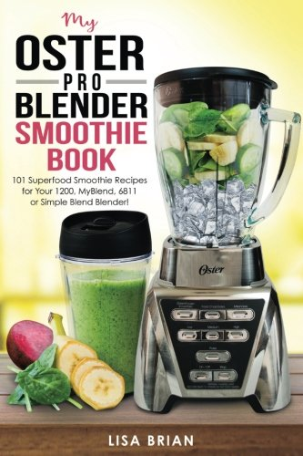 My Oster Pro Blender Smoothie Book: 101 Superfood Smoothie Recipes for Your 1200, MyBlend, 6811, or Simple Blend Blender! (Oster Blender Recipes) (Volume 1) by Lisa Brian