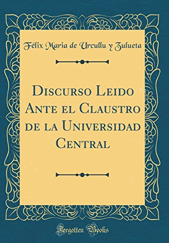 Discurso Leido Ante el Claustro de la Universidad Central (Classic Reprint)  [Zulueta, Felix Maria de Urcullu y] (Tapa Dura)