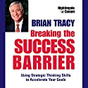 Breaking the Success Barrier: Using Strategic Thinking Skills to Accelerate Your Goals Speech by Brian Tracy Narrated by Brian Tracy