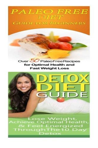 Paleo Free Diet: Detox Diet: Gluten Free Recipes & Wheat Free Recipes for Paleo Beginners; Detox Cleanse Diet to Lose Belly Fat & Increase Energy by Emma Rose