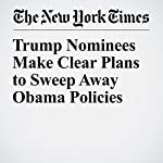 Trump Nominees Make Clear Plans to Sweep Away Obama Policies   Michael D. Shear