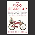 The $100 Startup: Reinvent the Way You Make a Living, Do What You Love, and Create a New Future | Chris Guillebeau