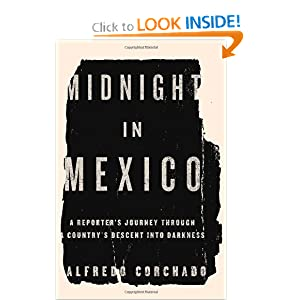 Midnight in Mexico: A Reporter's Journey Through a Country's Descent into Darkness by Alfredo Corchado