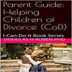 Parent Guide: Helping Children of Divorce (CoD): I-Can-Do-It Book Series | Douglas H. Ruben PhD