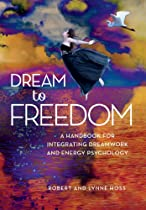 Dream To Freedom: A Handbook for Integrating Dreamwork and Energy Psychology