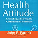 Health Attitude: Unraveling and Solving the Complexities of Healthcare Audiobook by John R. Patrick Narrated by John Edmondson