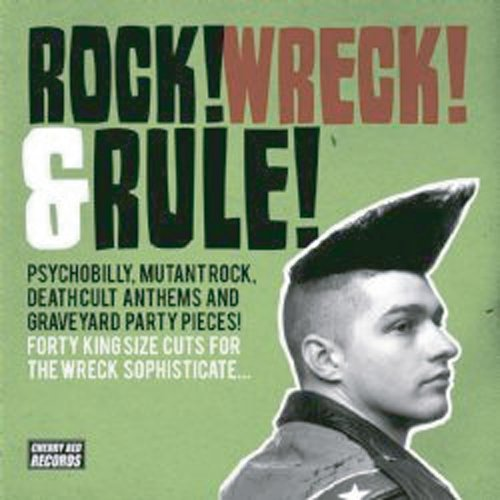 ROCK! WRECK! AND RULE! - PYSCHOBILLY, MUTANT ROCK, DEATHCULT ANTHEMS AND GRAVEYARD PARTY PIECES