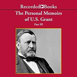 The Personal Memoirs of U.S. Grant, Part 3: Wilderness Campaign, Appomattox, Death of Lincoln (Unabr.) | [Ulysses S. Grant]