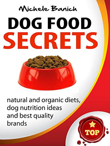 Dog Food Secrets: Best Quality Brands, Natural And Organic Diets, Dog Nutrition Ideas (Dog Food Series Book 1)