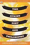 The Atkins Diet and Philosophy: Chewing the Fat with Kant and Nietzsche (Popular Culture & Philosophy)