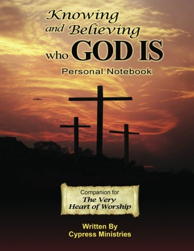 Knowing and Believing Who God Is: Personal Notebook for The Very Heart of Worship