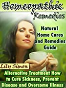 HOMEOPATHIC REMEDIES: Natural Home Cures and Remedies Guide - Alternative Treatment How to Cure Sickness, Prevent Disease and Overcome Illness