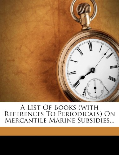 A List Of Books (with References To Periodicals) On Mercantile Marine Subsidies...