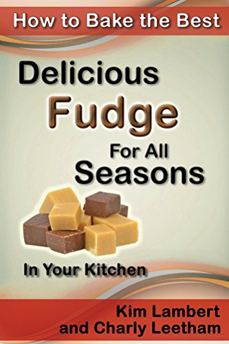 "How to Bake the Best Delicious Fudge For All Seasons - In Your Kitchen (""How to Bake the Best"" Book 4) by Charly Leetham, Kim Lambert"