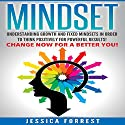 Mindset: Understanding Growth and Fixed Mindsets in Order to Think Positively for Powerful Results Audiobook by Jessica Forrest Narrated by John Alan Martinson Jr.