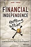 John J. Vento Financial Independence (getting to Point X): An Advisor's Guide to Comprehensive Wealth Management