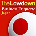 The Lowdown: Business Etiquette - Japan (       UNABRIDGED) by Rochelle Kopp, Pernille Rudlin Narrated by Trevor White, Lorelei King