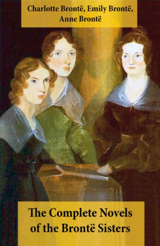 Charlotte Brontë - The Complete Novels of the Brontë Sisters (8 Novels: Jane Eyre, Shirley, Villette, The Professor, Emma, Wuthering Heights, Agnes Grey and The Tenant of Wildfell Hall)