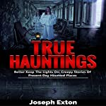 True Hauntings: Better Keep the Lights On: Creepy Stories Of Present Day Haunted Places: Scary Ghost Stories, Book 2   Joseph Exton