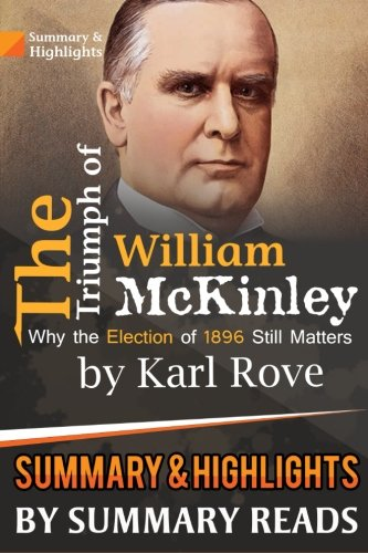 Summary & Highlights of The Triumph of William McKinley: Why the Election of 1896 Still Matters by Karl Rove PDF