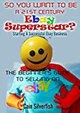 The Beginner s Guide To Selling On Ebay: So You Want To Be A 21st Century Superstar? Starting A Successful Ebay Business