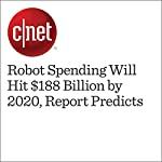 Robot Spending Will Hit $188 Billion by 2020, Report Predicts   Dan Ackerman