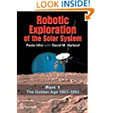 Robotic Exploration of the Solar System: Part I: The Golden Age 1957-1982 (Springer Praxis Books / Space Exploration...