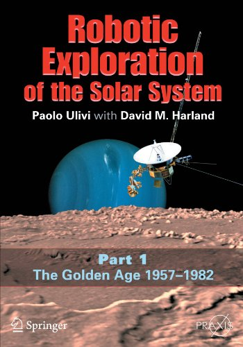 Robotic Exploration Of The Solar System: Part I: The Golden Age 1957-1982 (Springer Praxis Books / Space Exploration)
