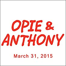 Opie & Anthony, Jim Florentine, Morgan Spurlock, Derek Gaines, Sam Morril, and Mark Goodman, March 31, 2015  by Opie & Anthony Narrated by Opie & Anthony