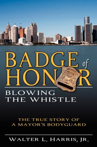 Badge of Honor: Blowing the Whistle (The True Story of a Mayor's Bodyguard) PDF