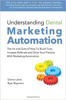 Understanding Dental Marketing Automation: The Ins And Outs Of How To Build Trust, Increase Referrals, And Grow Your Practice With Marketing Automation