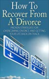 Divorce Recovery: Proven Strategies For Overcoming Divorce And Getting Your Life Back On Track