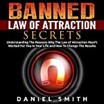 Banned Law of Attraction Secrets: Understanding the Reason Why the Law of Attraction Hasn't Worked for You in Your Life and How to Change the Results | Daniel Smith