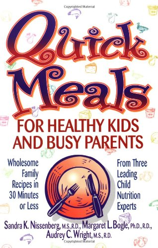 Quick Meals for Healthy Kids and Busy Parents: Wholesome Family Recipes in 30 Minutes or Less From Three Leading Child Nutrition Experts