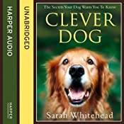 Clever Dog: The Secrets Your Dog Wants You to Know | [Sarah Whitehead]