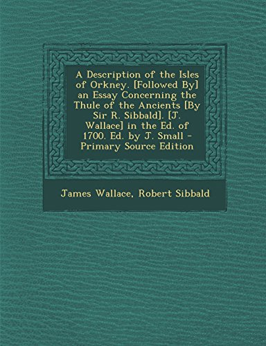 A   Description of the Isles of Orkney. [Followed By] an Essay Concerning the Thule of the Ancients [By Sir R. Sibbald]. [J. Wallace] in the Ed. of 17