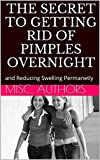 The Secret to Getting Rid of Pimples Overnight: and Reducing Swelling Permanetly