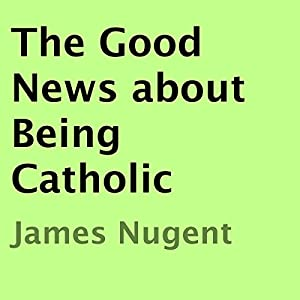 The Good News About Being Catholic Audiobook