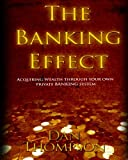 The Banking Effect: Acquiring wealth through your own Private Banking System.