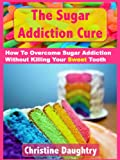 The Sugar Addiction Cure + BONUS!: How To Overcome Sugar Addiction Without Killing Your Sweet Tooth