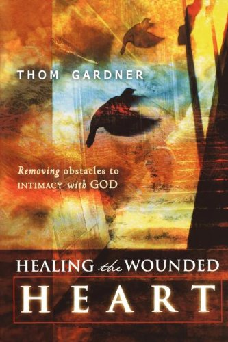 Healing the Wounded Heart: Removing Obstacles to Intimacy with God, Gardner, Thom