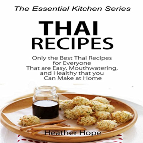 Thai Recipes: Only the Best Thai Recipes for Everyone That are Easy, MouthWatering, and Healthy That you Can Make at Home by Heather Hope